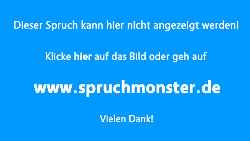 Erst wenn die Flüsse aufwärts fließen, | Spruchmonster.de